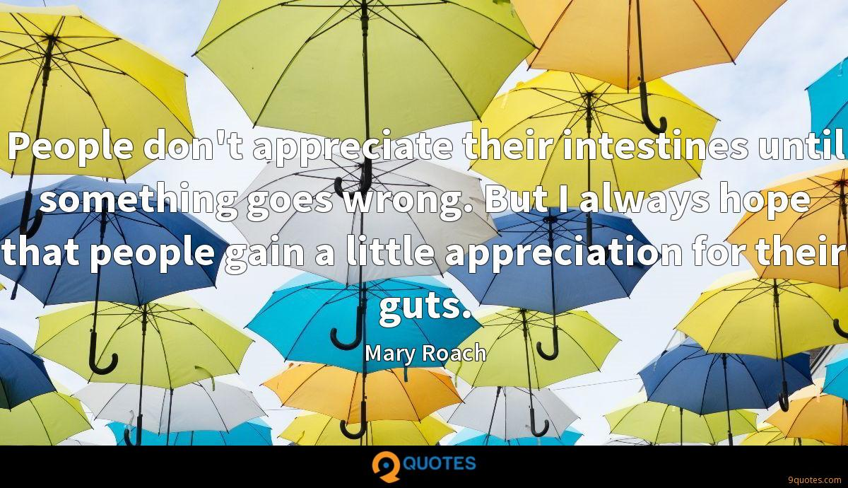 People don't appreciate their intestines until something goes wrong. But I always hope that people gain a little appreciation for their guts.