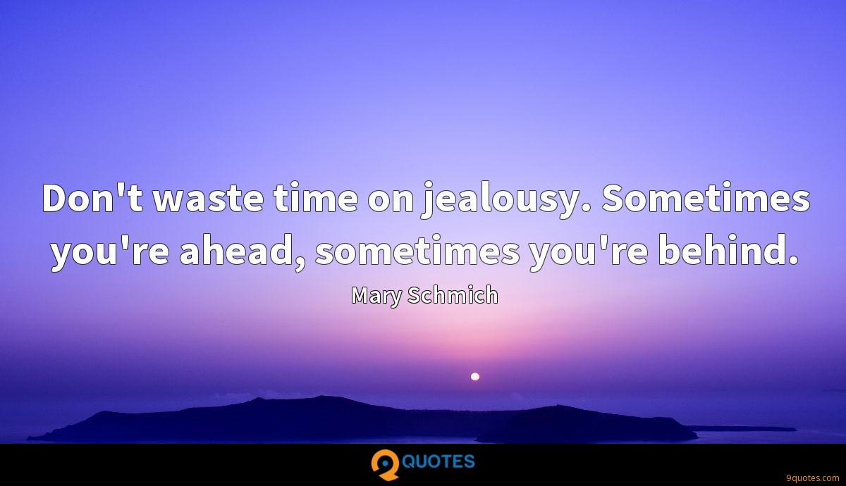 Don't waste time on jealousy. Sometimes you're ahead, sometimes you're behind.