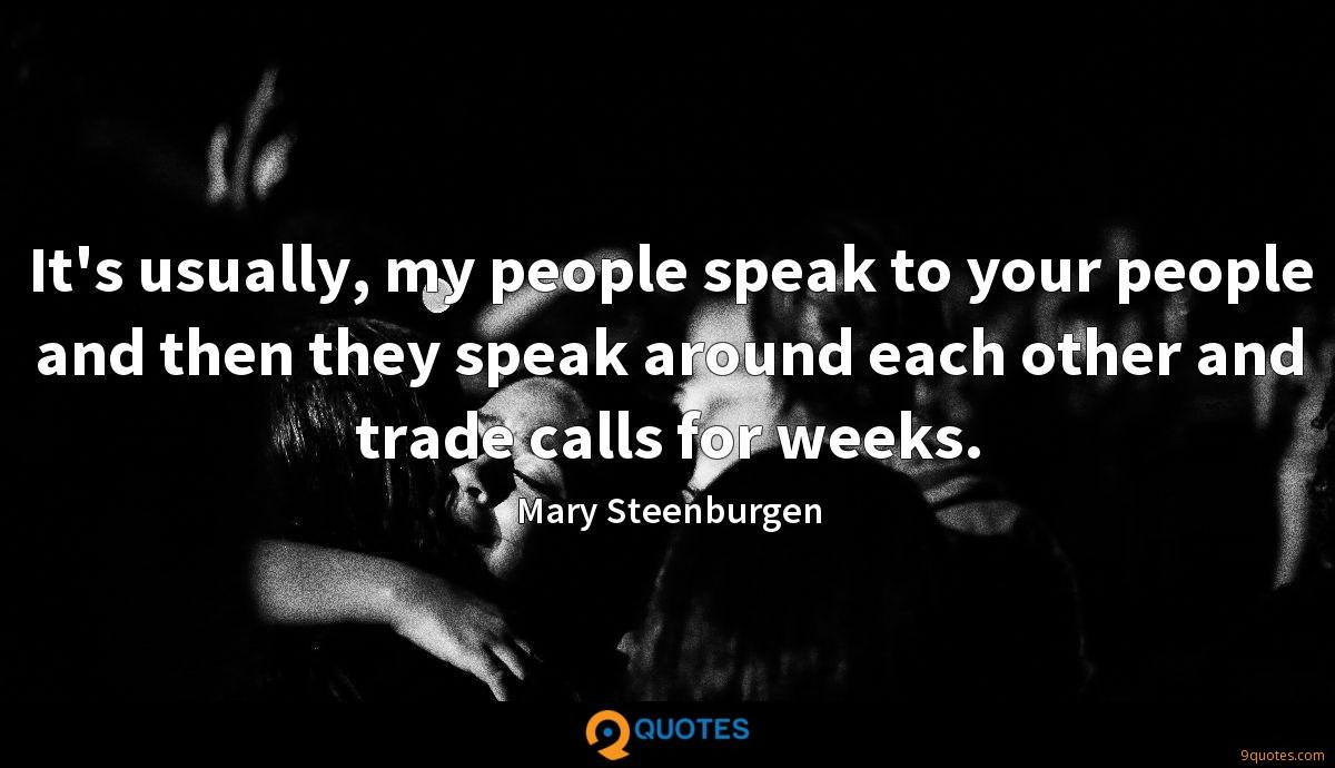 It's usually, my people speak to your people and then they speak around each other and trade calls for weeks.