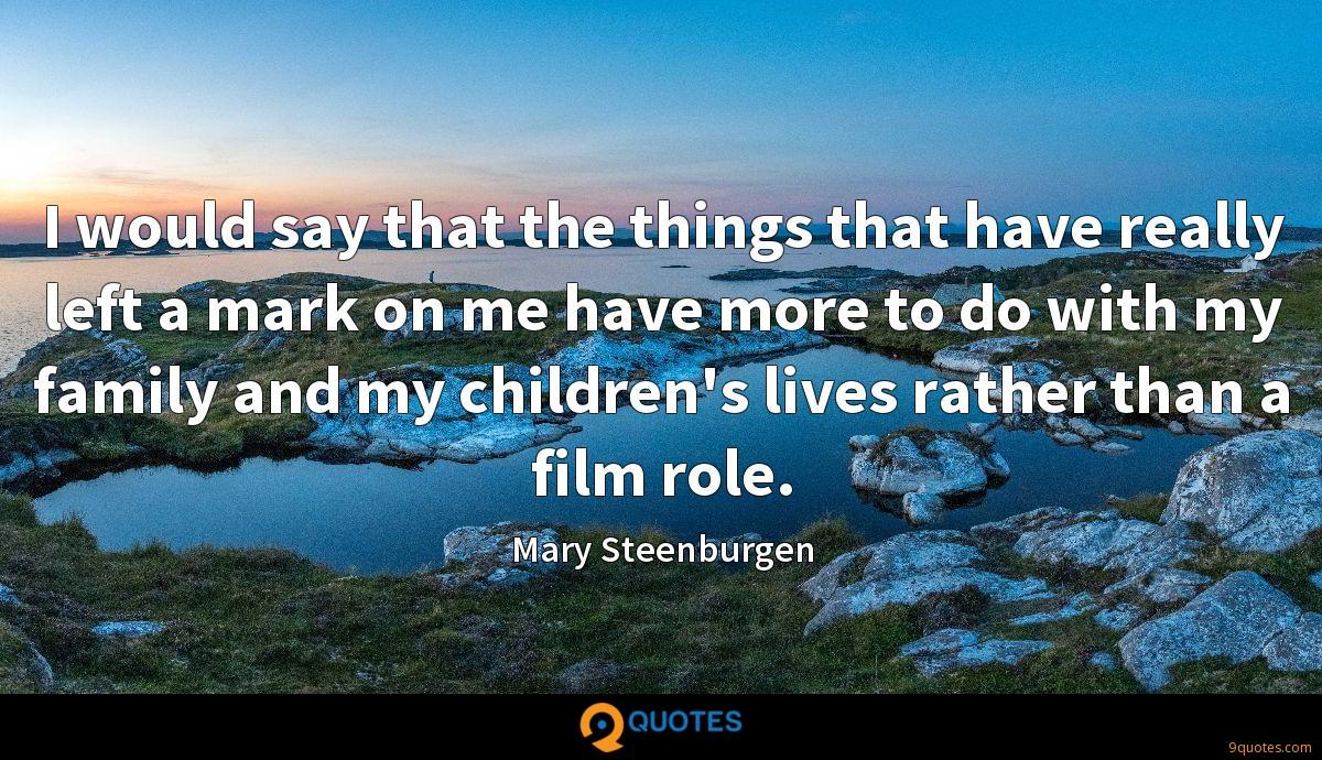 I would say that the things that have really left a mark on me have more to do with my family and my children's lives rather than a film role.