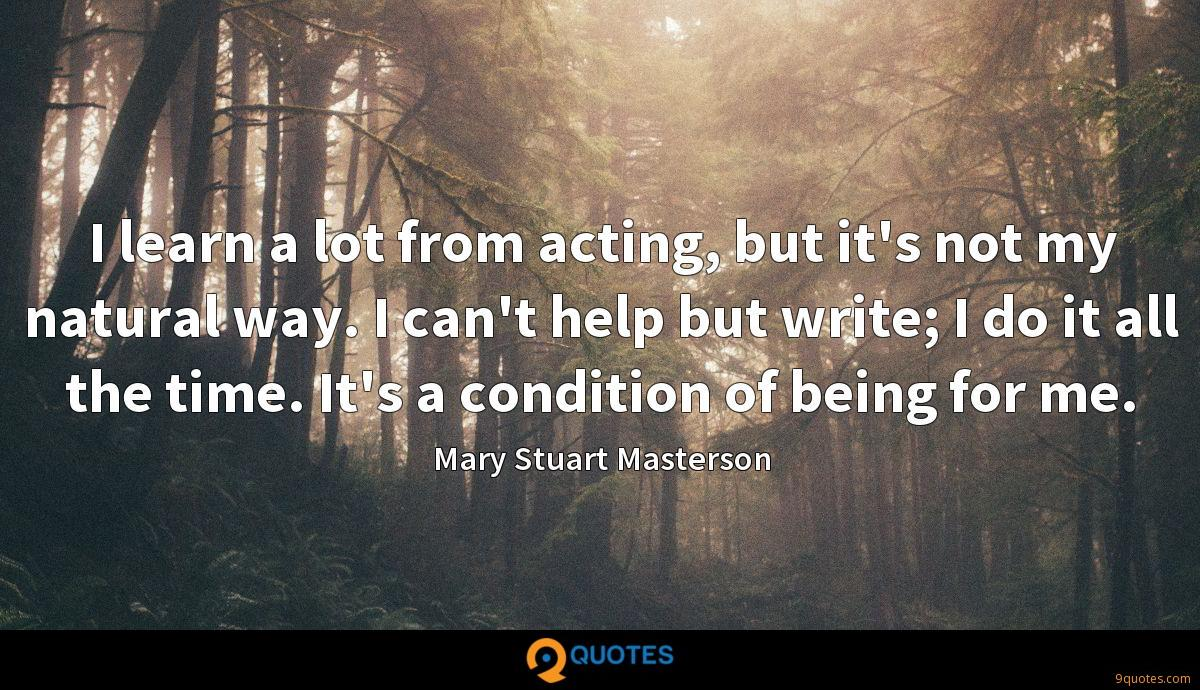 I learn a lot from acting, but it's not my natural way. I can't help but write; I do it all the time. It's a condition of being for me.