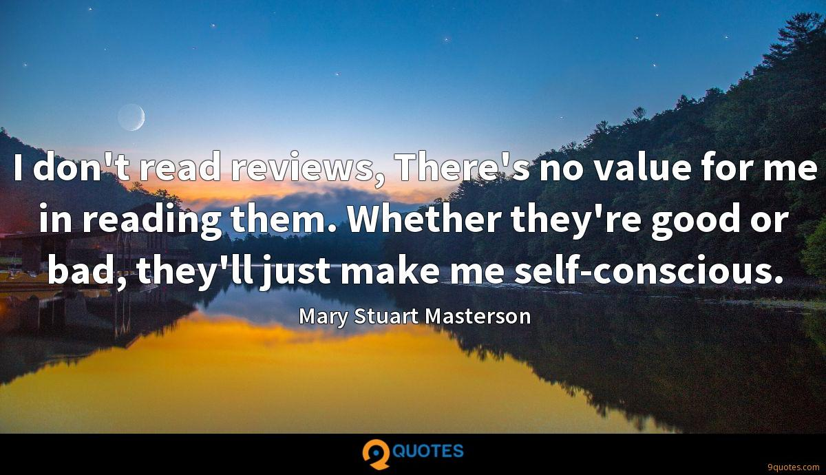 I don't read reviews, There's no value for me in reading them. Whether they're good or bad, they'll just make me self-conscious.