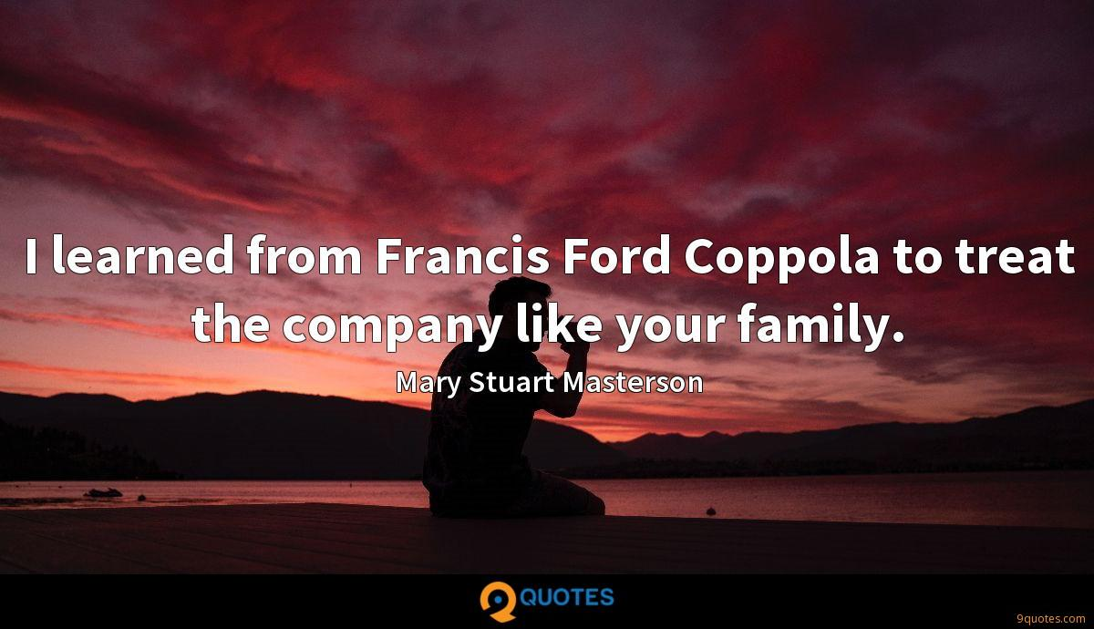 I learned from Francis Ford Coppola to treat the company like your family.