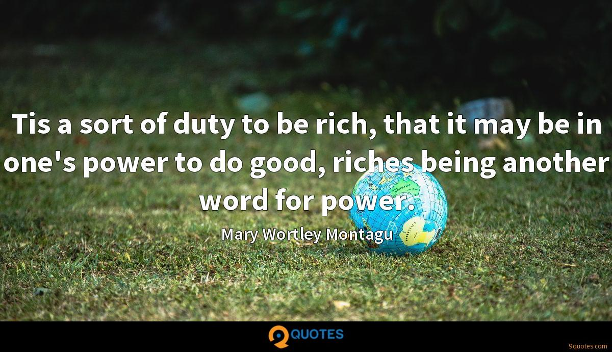 Tis a sort of duty to be rich, that it may be in one's power to do good, riches being another word for power.