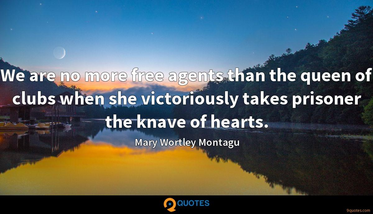 We are no more free agents than the queen of clubs when she victoriously takes prisoner the knave of hearts.