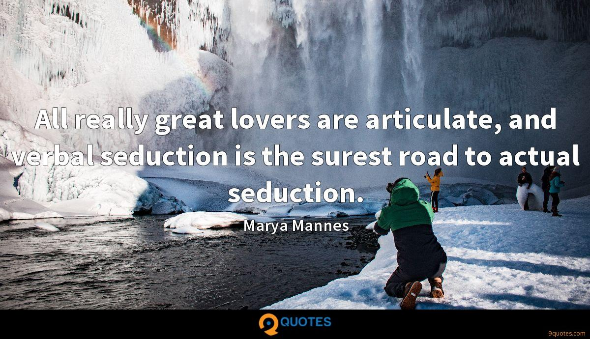 All really great lovers are articulate, and verbal seduction is the surest road to actual seduction.