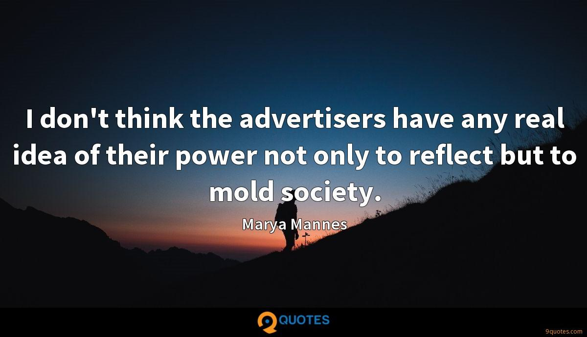 I don't think the advertisers have any real idea of their power not only to reflect but to mold society.