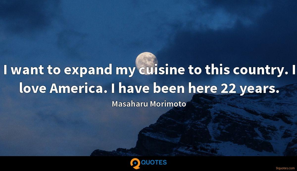 I want to expand my cuisine to this country. I love America. I have been here 22 years.