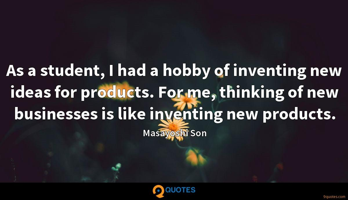 As a student, I had a hobby of inventing new ideas for products. For me, thinking of new businesses is like inventing new products.