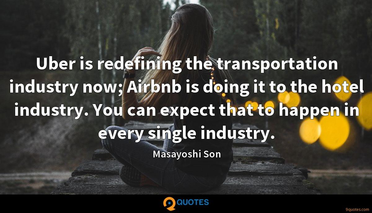 Uber is redefining the transportation industry now; Airbnb is doing it to the hotel industry. You can expect that to happen in every single industry.
