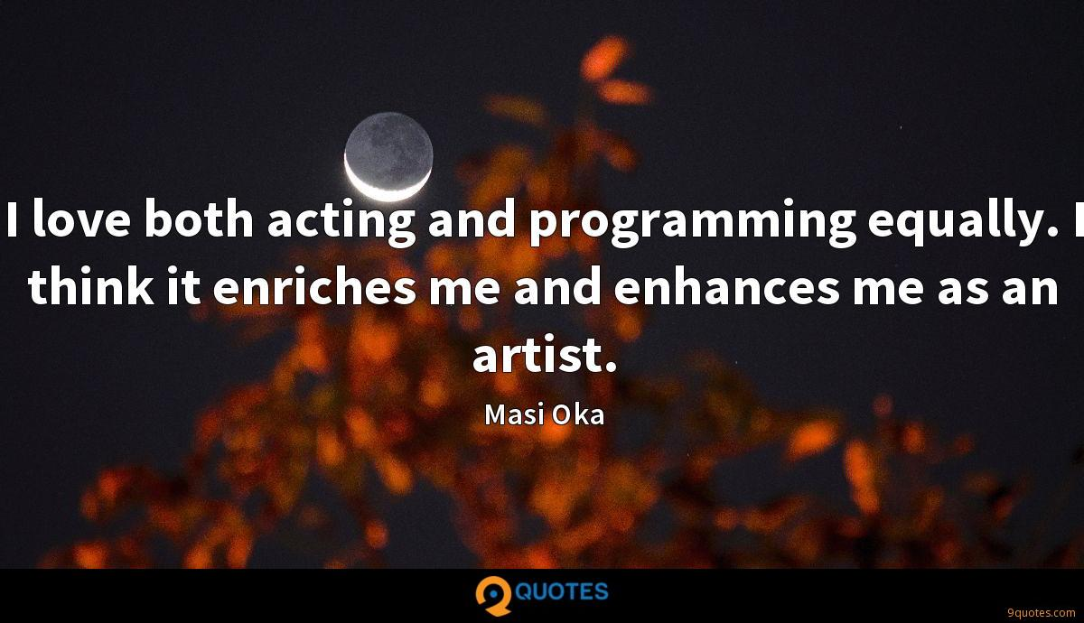 I love both acting and programming equally. I think it enriches me and enhances me as an artist.