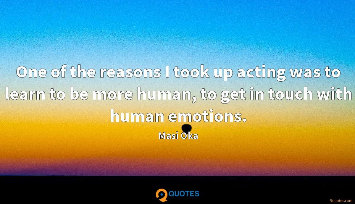 One of the reasons I took up acting was to learn to be more human, to get in touch with human emotions.