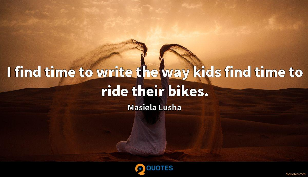 I find time to write the way kids find time to ride their bikes.
