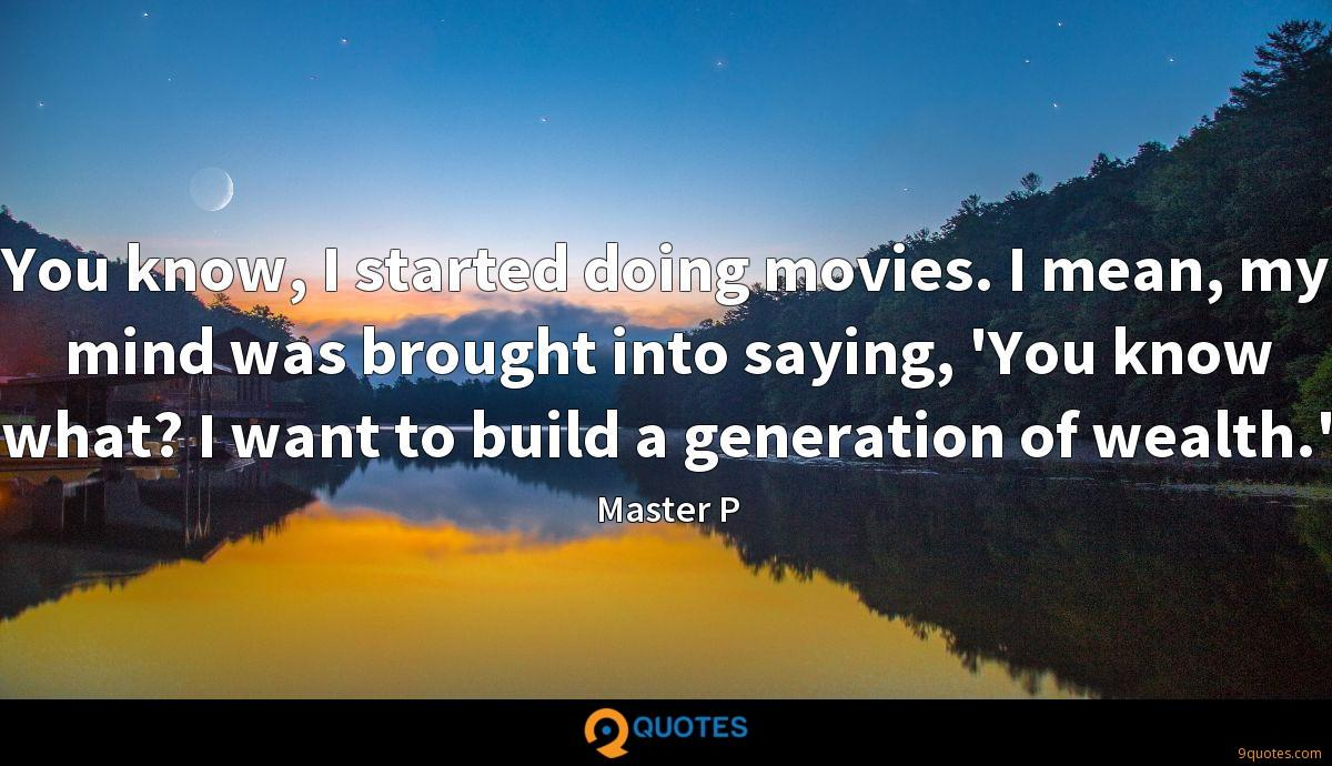 You know, I started doing movies. I mean, my mind was brought into saying, 'You know what? I want to build a generation of wealth.'