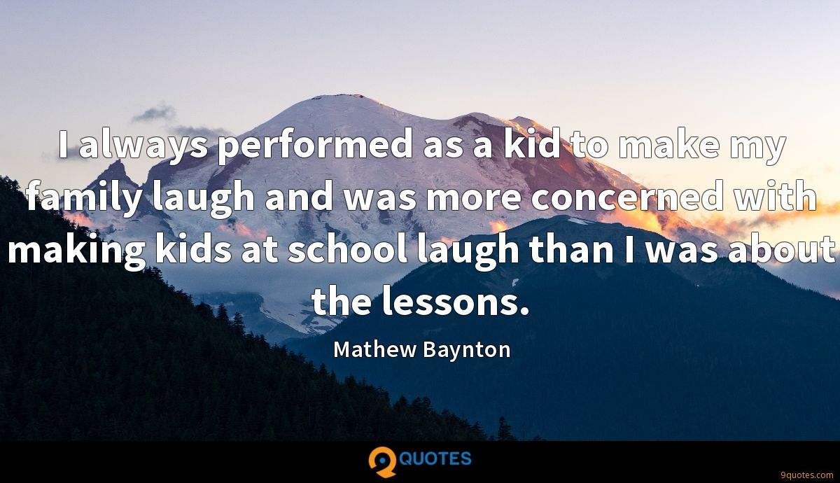 I always performed as a kid to make my family laugh and was more concerned with making kids at school laugh than I was about the lessons.