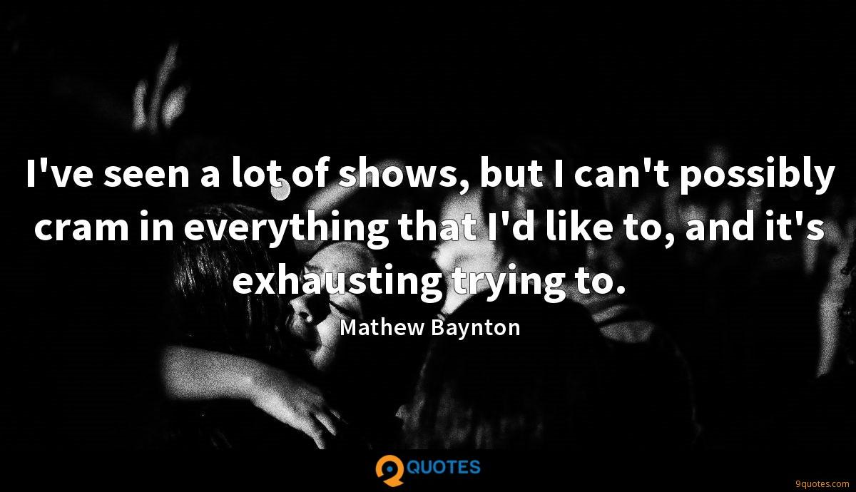 I've seen a lot of shows, but I can't possibly cram in everything that I'd like to, and it's exhausting trying to.