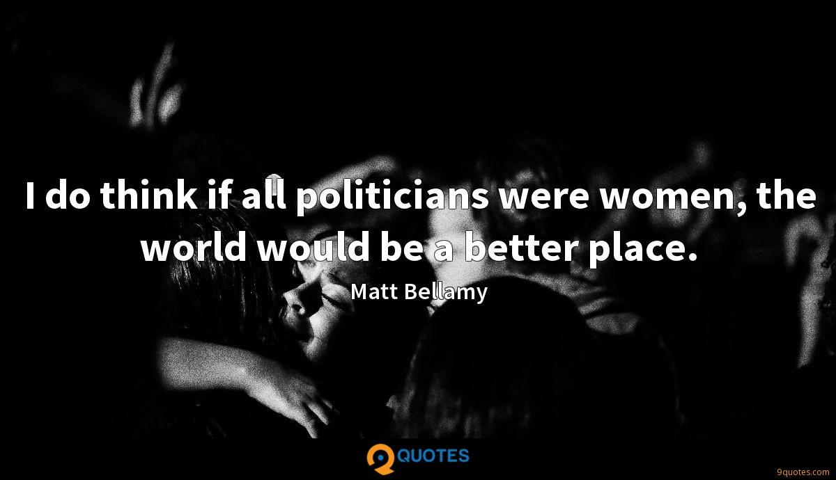 I do think if all politicians were women, the world would be a better place.