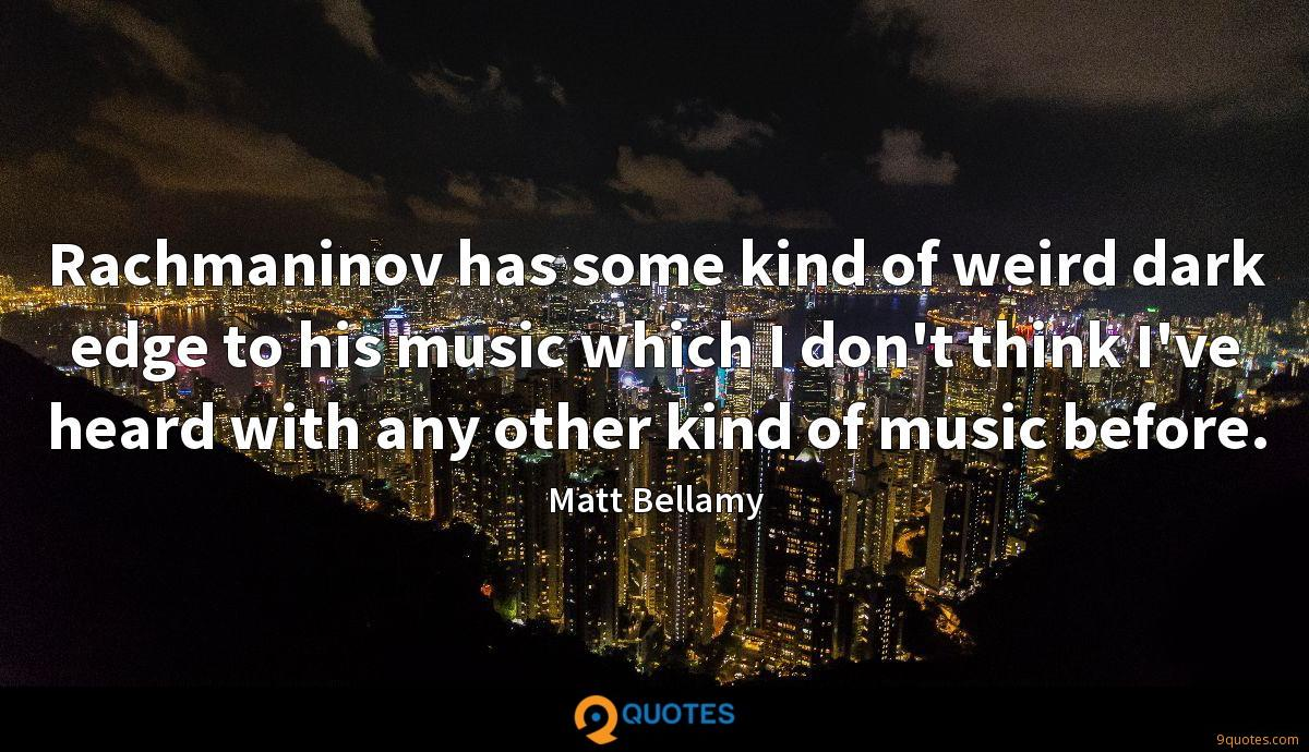 Rachmaninov has some kind of weird dark edge to his music which I don't think I've heard with any other kind of music before.