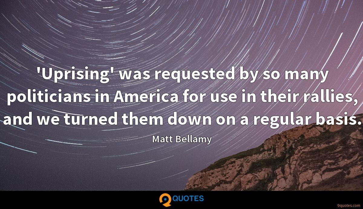 'Uprising' was requested by so many politicians in America for use in their rallies, and we turned them down on a regular basis.