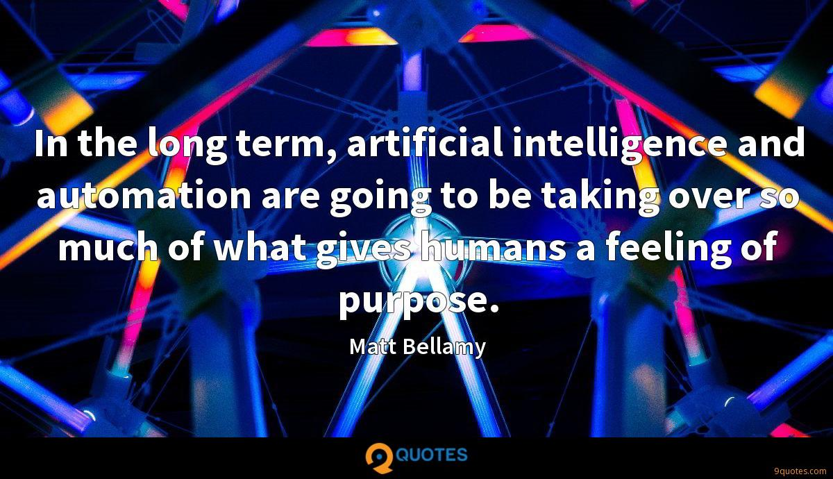 In the long term, artificial intelligence and automation are going to be taking over so much of what gives humans a feeling of purpose.