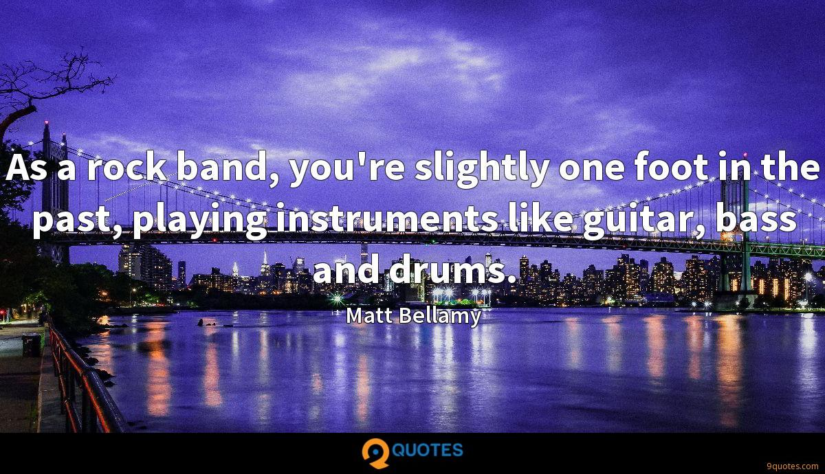 As a rock band, you're slightly one foot in the past, playing instruments like guitar, bass and drums.