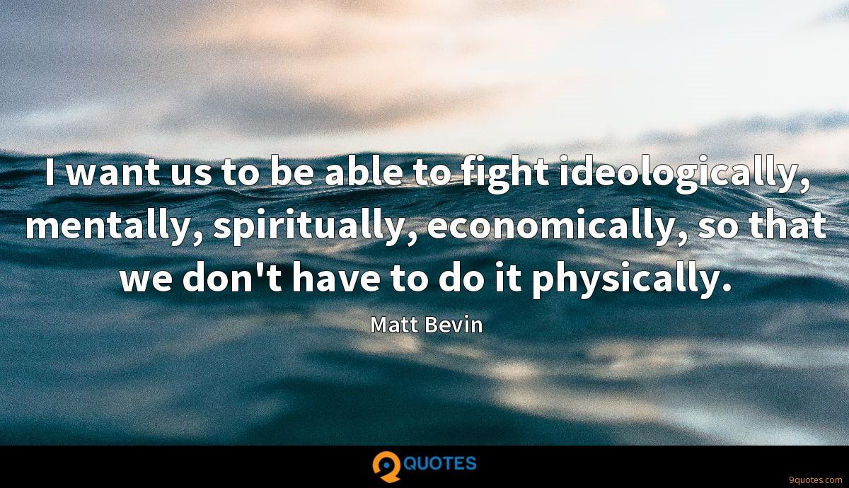 I want us to be able to fight ideologically, mentally, spiritually, economically, so that we don't have to do it physically.
