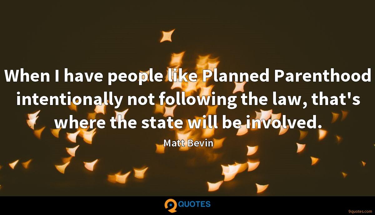 When I have people like Planned Parenthood intentionally not following the law, that's where the state will be involved.