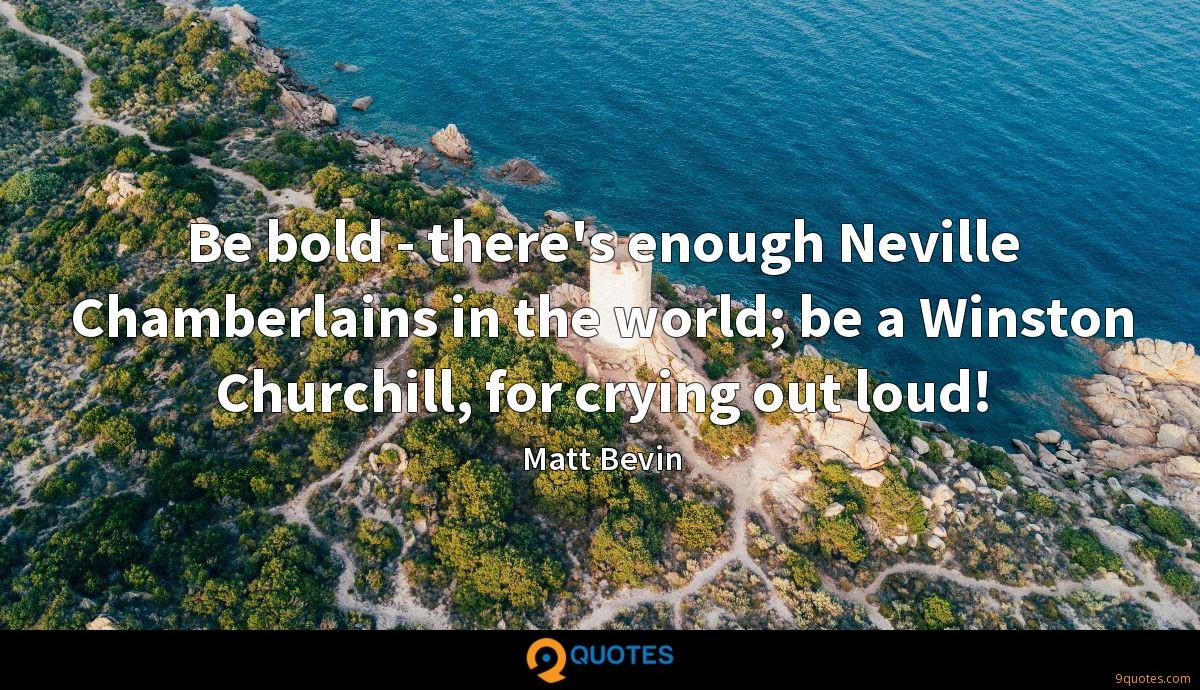 Be bold - there's enough Neville Chamberlains in the world; be a Winston Churchill, for crying out loud!