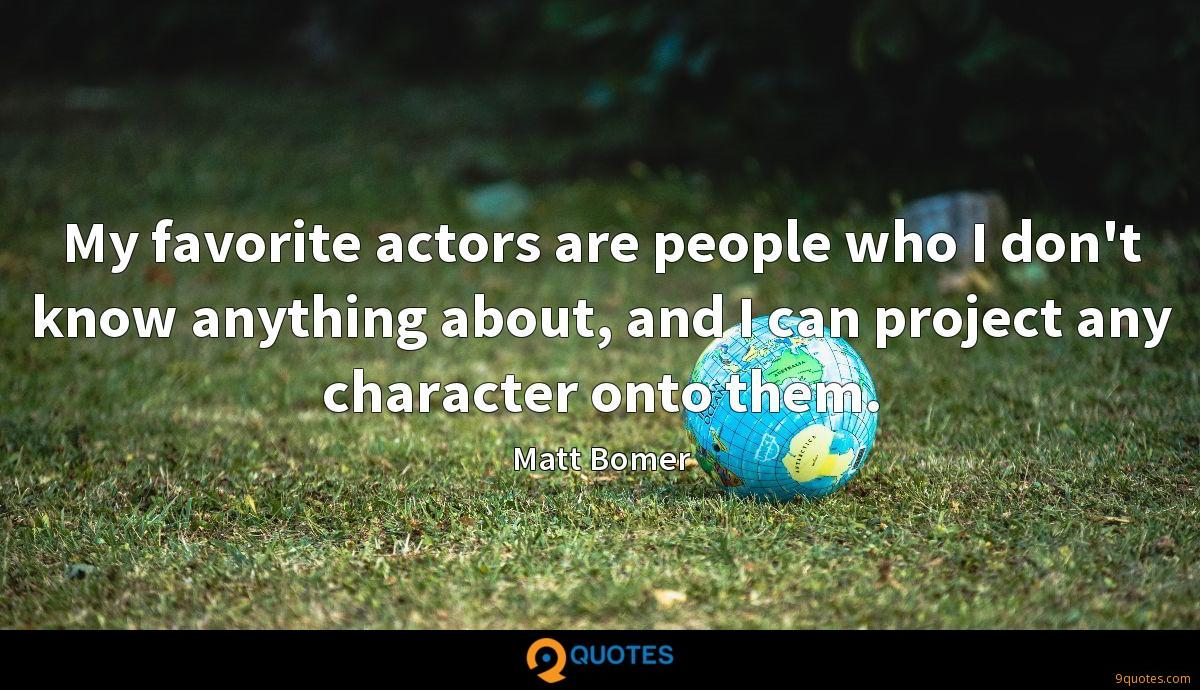 My favorite actors are people who I don't know anything about, and I can project any character onto them.