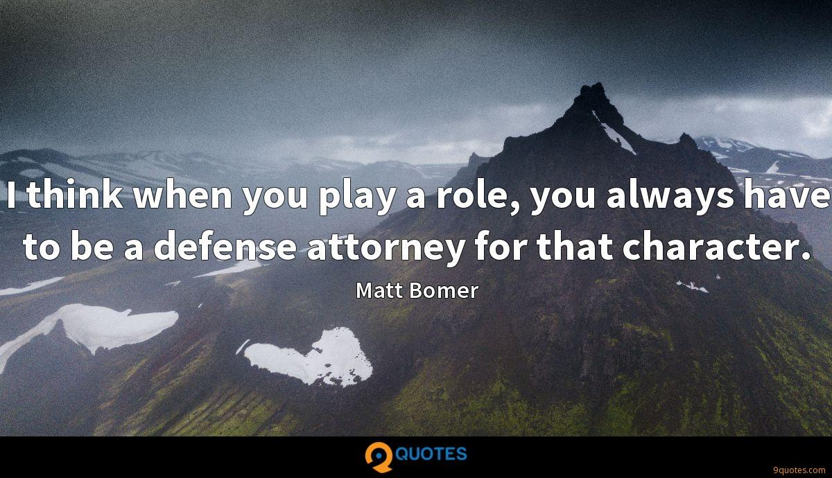 I think when you play a role, you always have to be a defense attorney for that character.