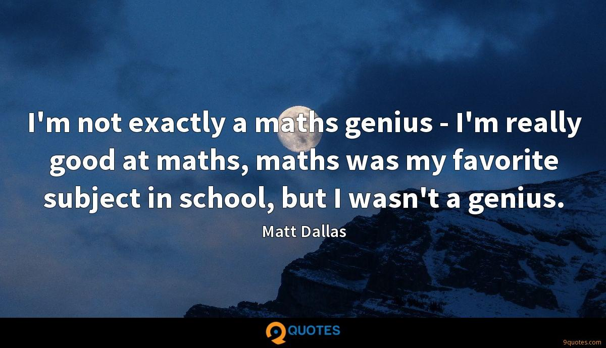 I'm not exactly a maths genius - I'm really good at maths, maths was my favorite subject in school, but I wasn't a genius.