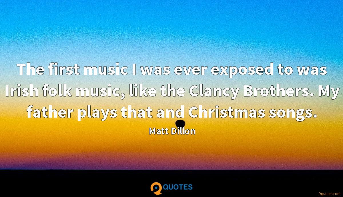 The first music I was ever exposed to was Irish folk music, like the Clancy Brothers. My father plays that and Christmas songs.