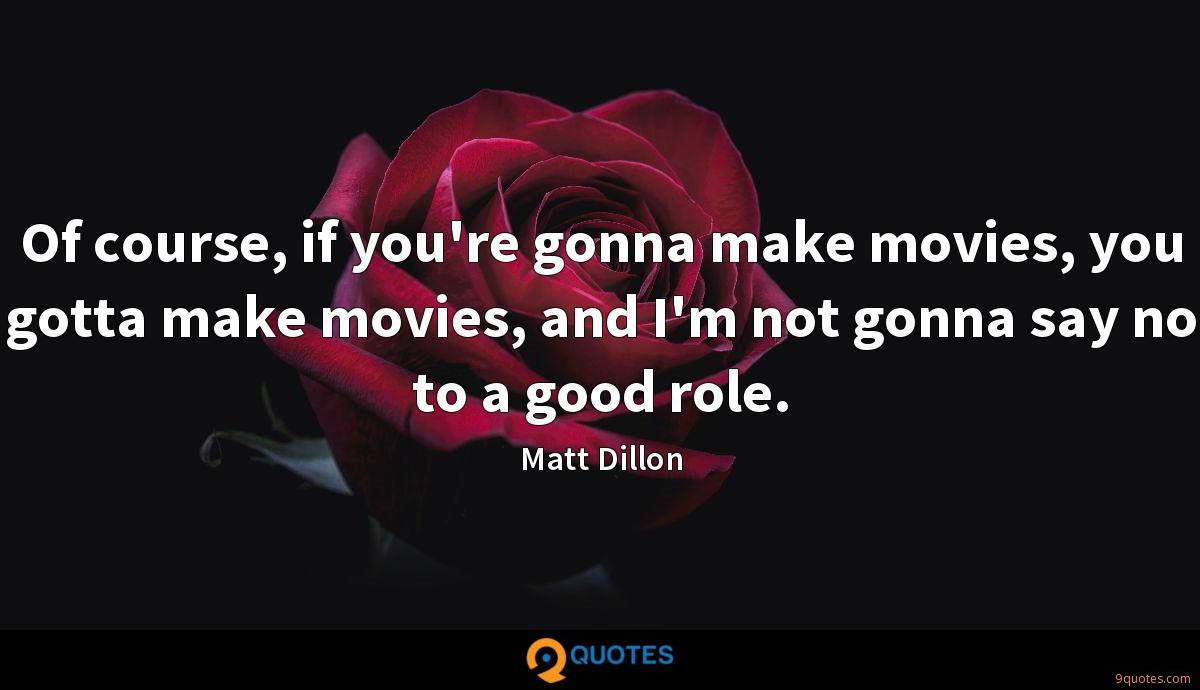 Of course, if you're gonna make movies, you gotta make movies, and I'm not gonna say no to a good role.