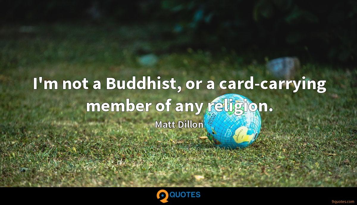 I'm not a Buddhist, or a card-carrying member of any religion.