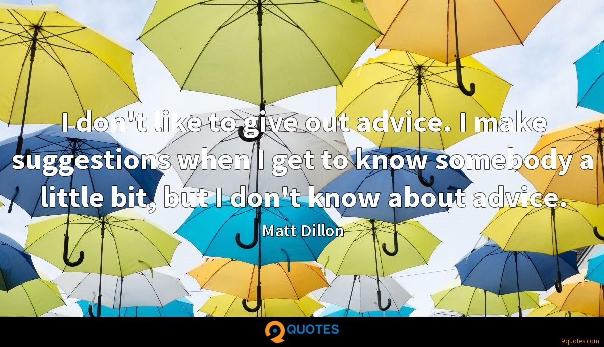 I don't like to give out advice. I make suggestions when I get to know somebody a little bit, but I don't know about advice.