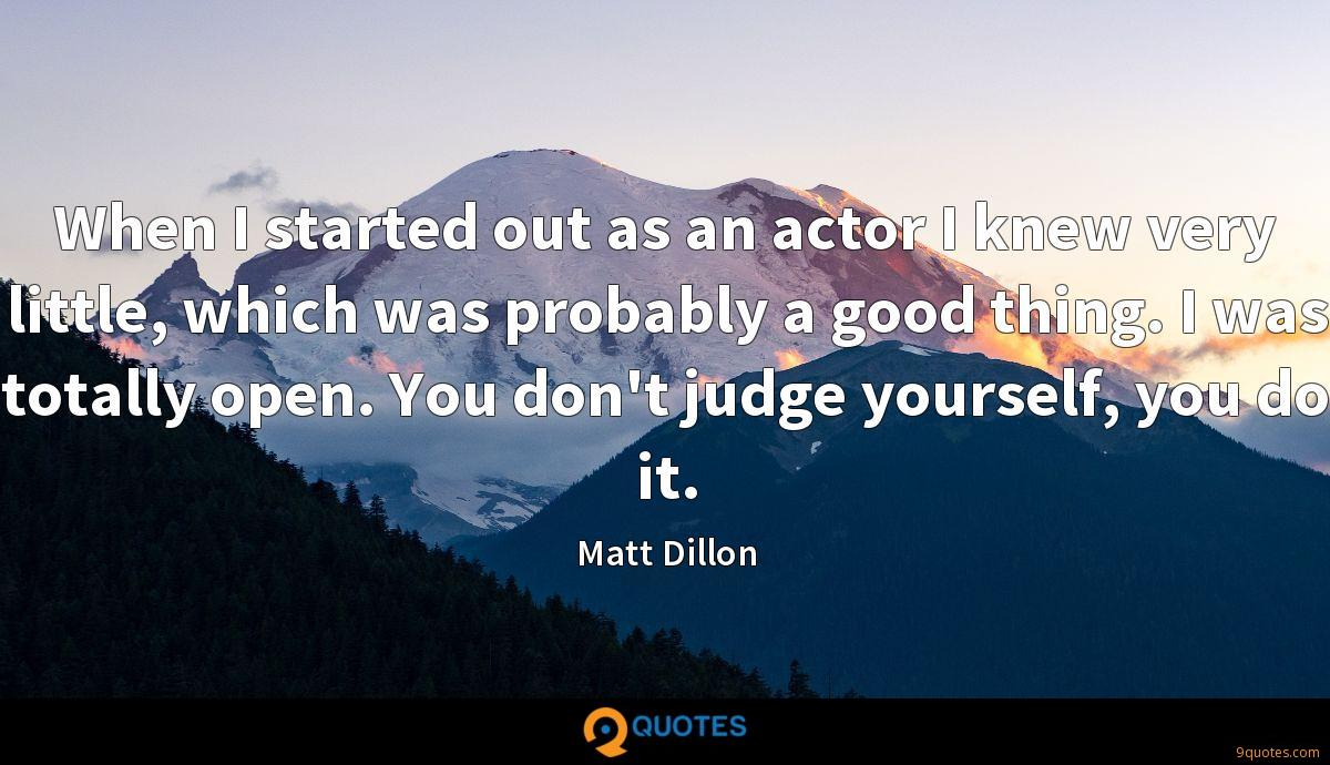 When I started out as an actor I knew very little, which was probably a good thing. I was totally open. You don't judge yourself, you do it.