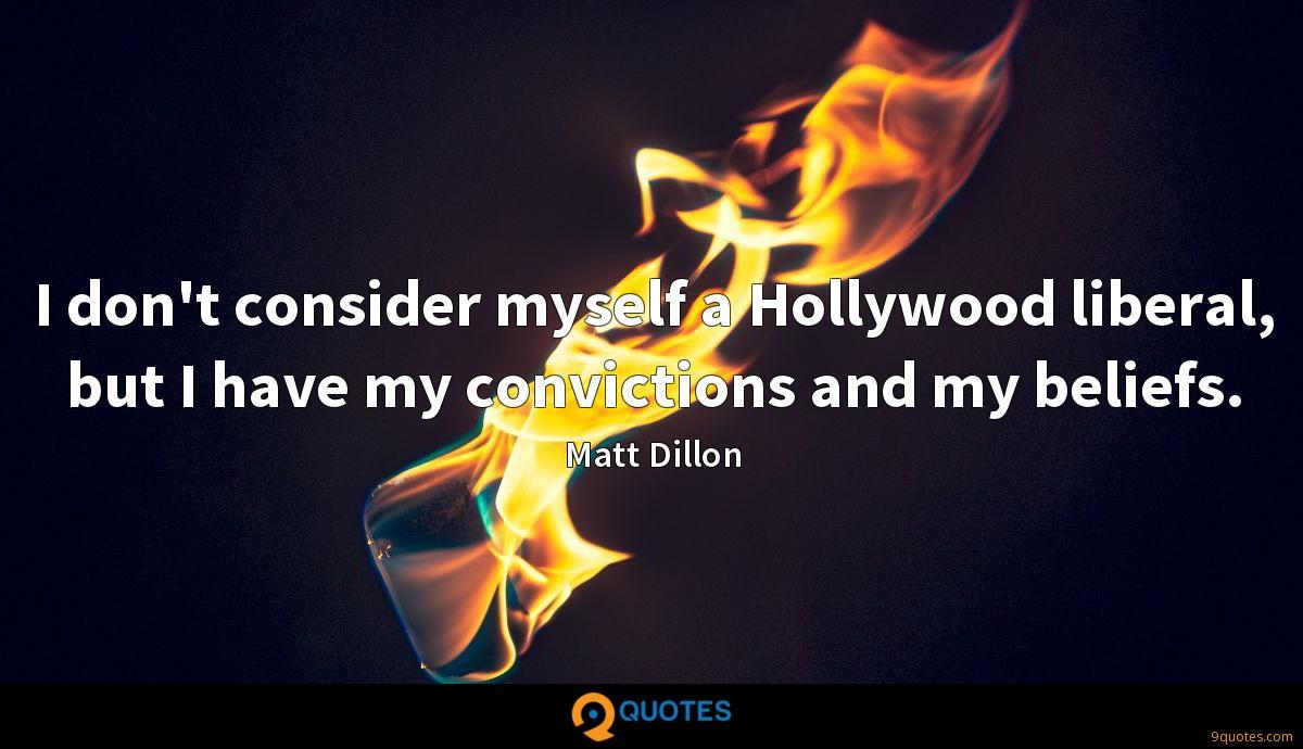 I don't consider myself a Hollywood liberal, but I have my convictions and my beliefs.