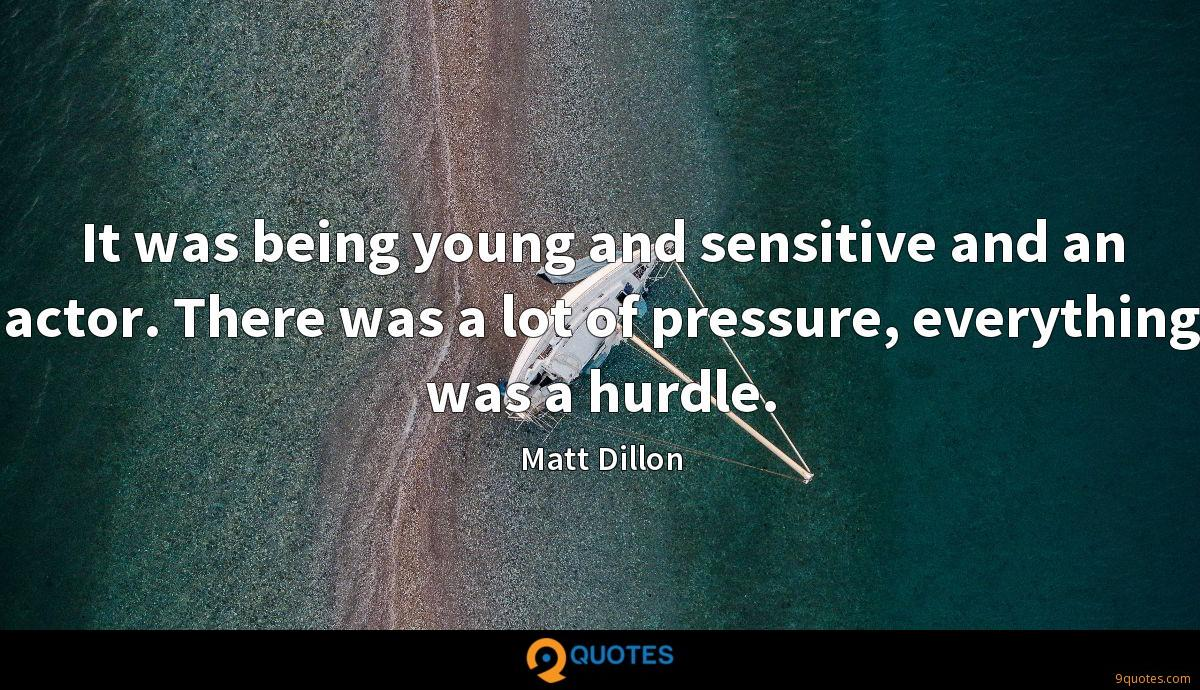 It was being young and sensitive and an actor. There was a lot of pressure, everything was a hurdle.