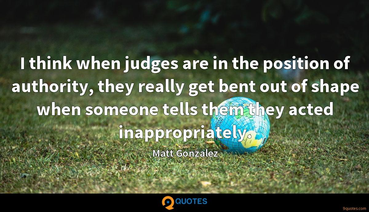 I think when judges are in the position of authority, they really get bent out of shape when someone tells them they acted inappropriately.