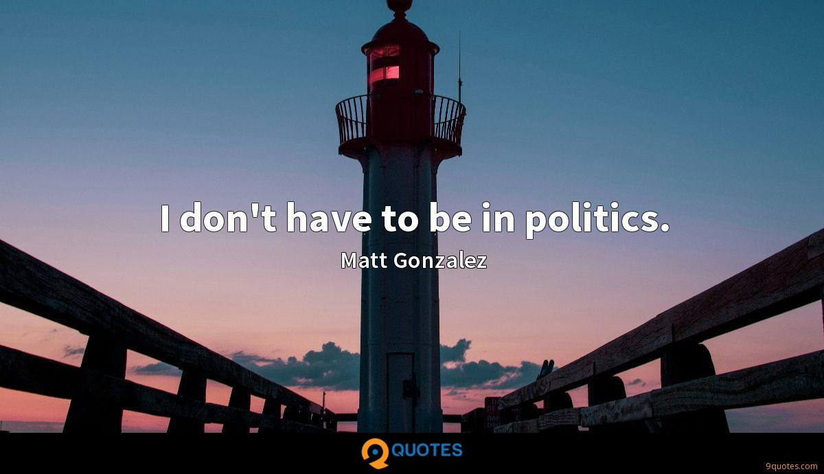 I don't have to be in politics.