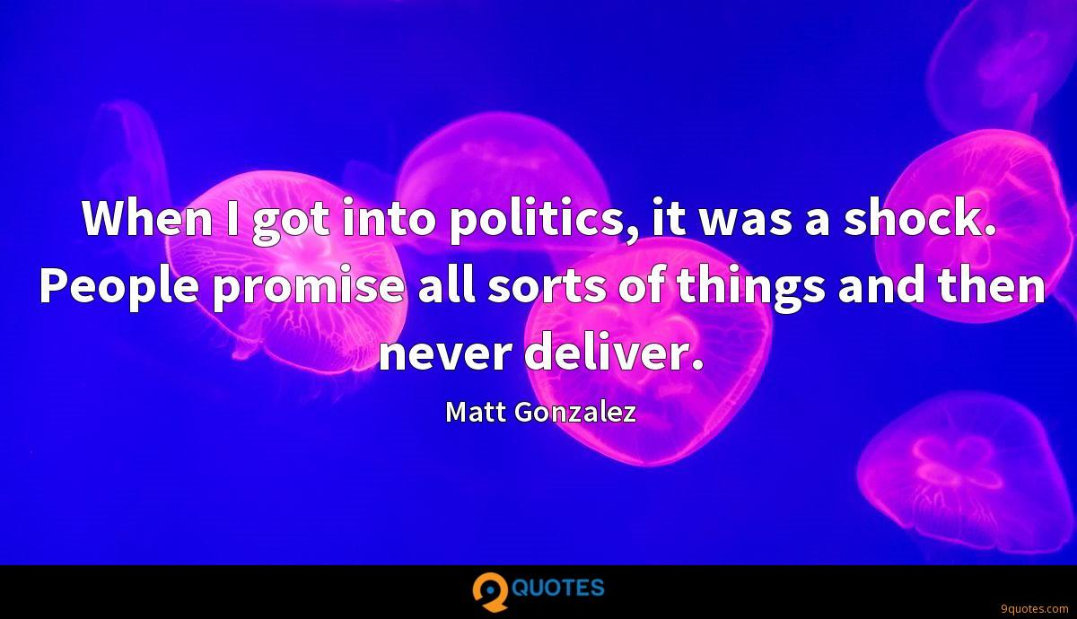 When I got into politics, it was a shock. People promise all sorts of things and then never deliver.