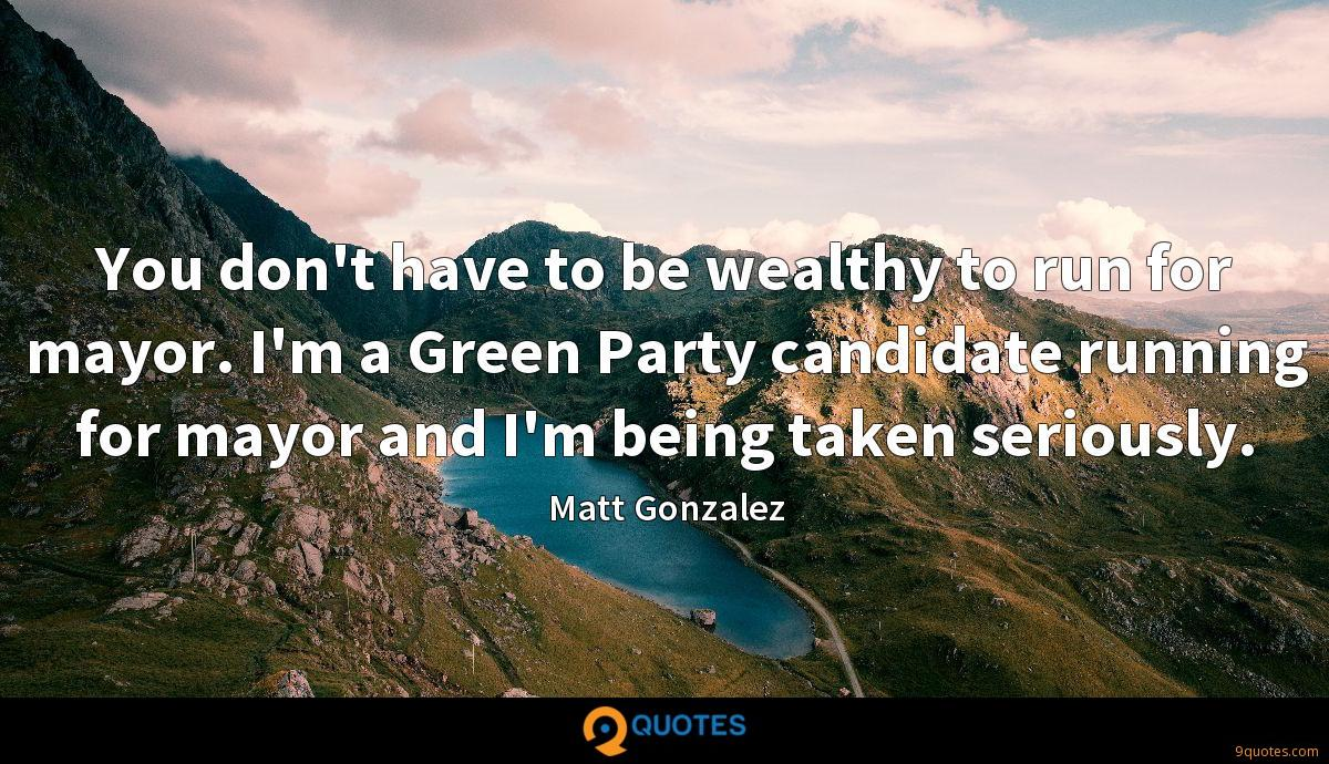 You don't have to be wealthy to run for mayor. I'm a Green Party candidate running for mayor and I'm being taken seriously.