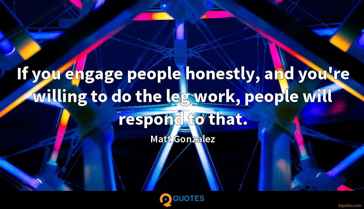 If you engage people honestly, and you're willing to do the leg work, people will respond to that.