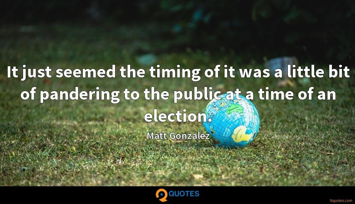 It just seemed the timing of it was a little bit of pandering to the public at a time of an election.