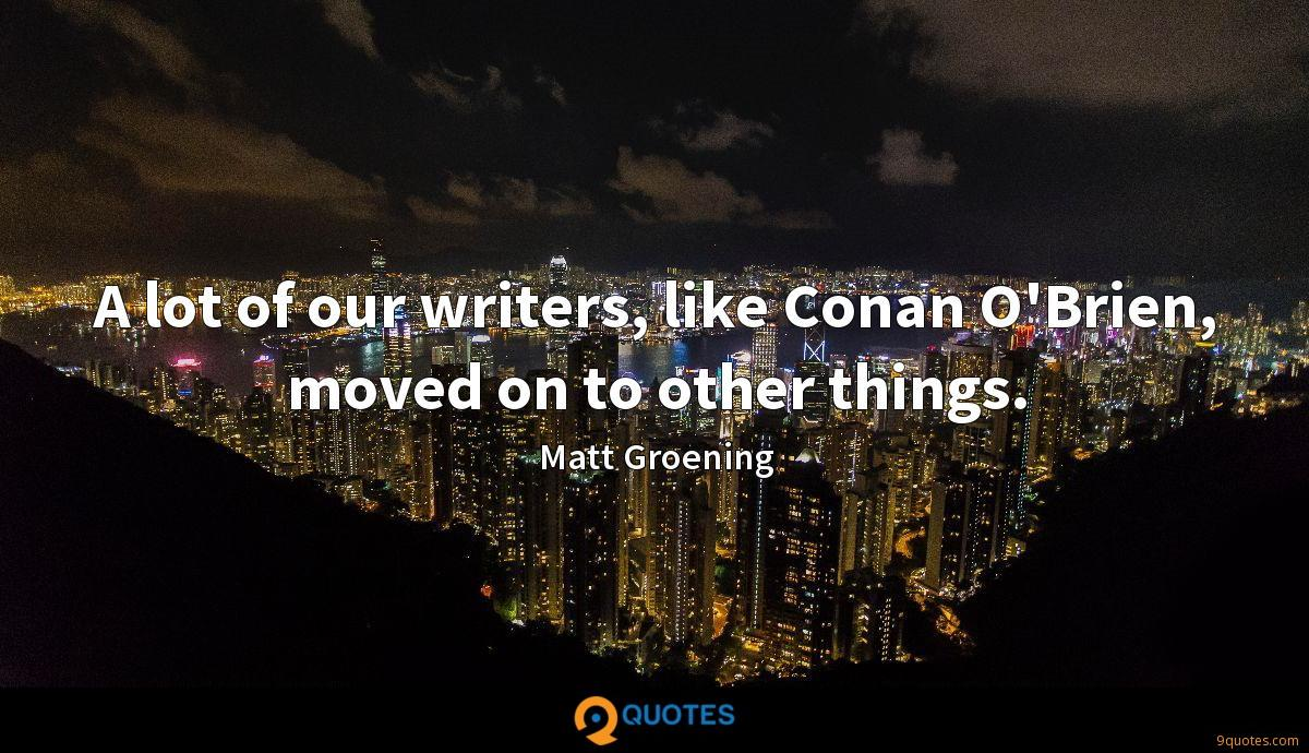 A lot of our writers, like Conan O'Brien, moved on to other things.