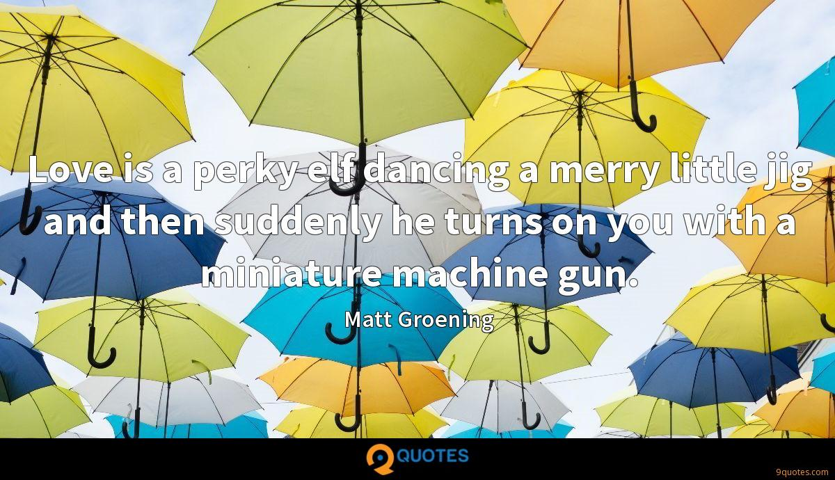 Love is a perky elf dancing a merry little jig and then suddenly he turns on you with a miniature machine gun.
