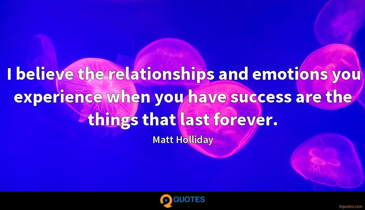 I believe the relationships and emotions you experience when you have success are the things that last forever.