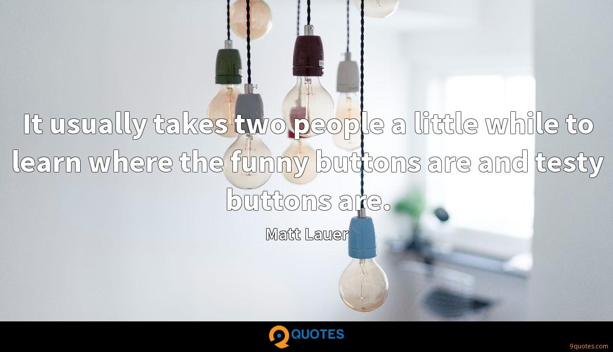 It usually takes two people a little while to learn where the funny buttons are and testy buttons are.