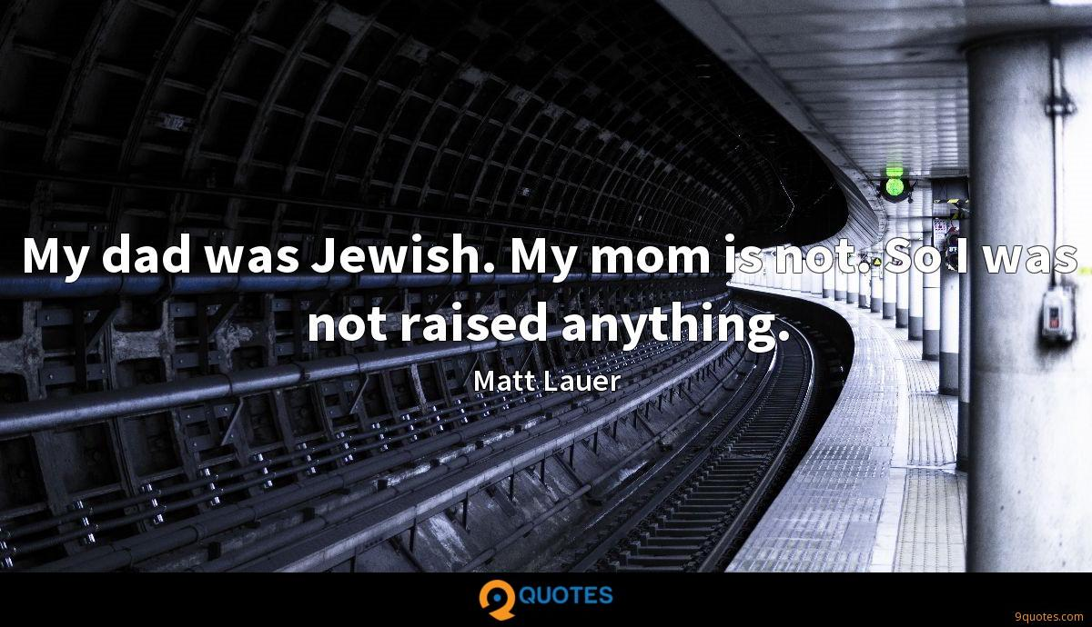 My dad was Jewish. My mom is not. So I was not raised anything.