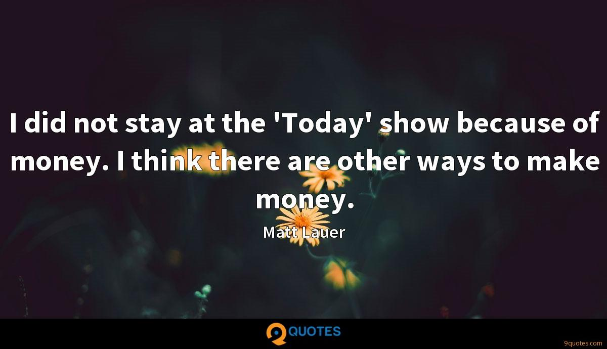 I did not stay at the 'Today' show because of money. I think there are other ways to make money.